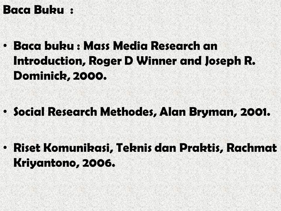 Baca Buku : Baca buku : Mass Media Research an Introduction, Roger D Winner and Joseph R. Dominick, 2000. Social Research Methodes, Alan Bryman, 2001.