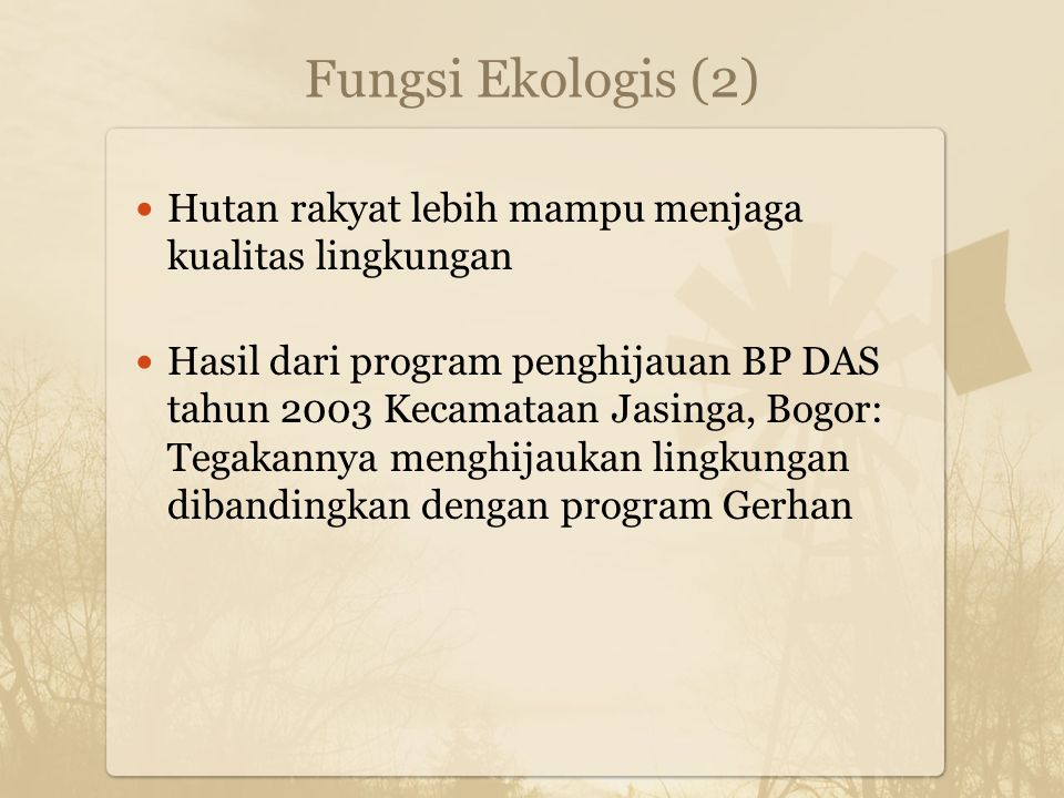 Fungsi Ekologis (2) Hutan rakyat lebih mampu menjaga kualitas lingkungan Hasil dari program penghijauan BP DAS tahun 2003 Kecamataan Jasinga, Bogor: Tegakannya menghijaukan lingkungan dibandingkan dengan program Gerhan