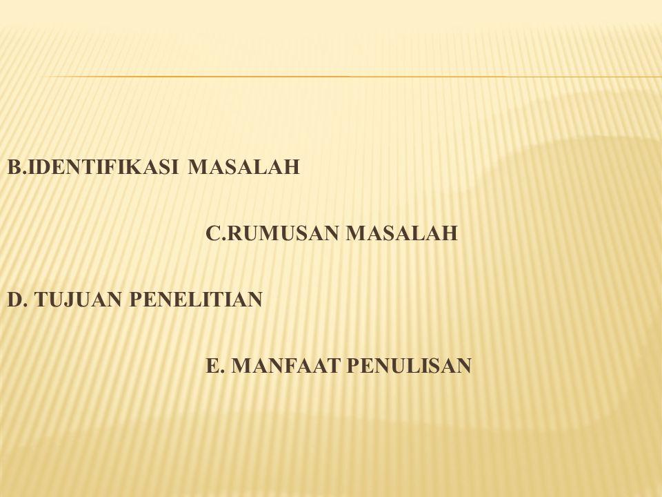 B.IDENTIFIKASI MASALAH C.RUMUSAN MASALAH D. TUJUAN PENELITIAN E. MANFAAT PENULISAN
