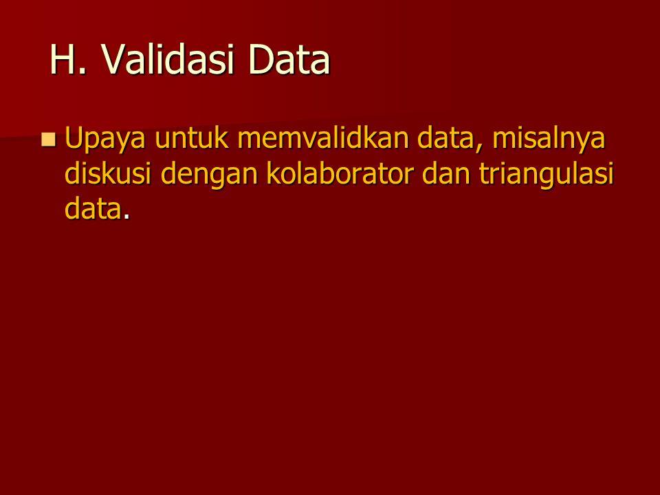 H. Validasi Data Upaya untuk memvalidkan data, misalnya diskusi dengan kolaborator dan triangulasi data. Upaya untuk memvalidkan data, misalnya diskus