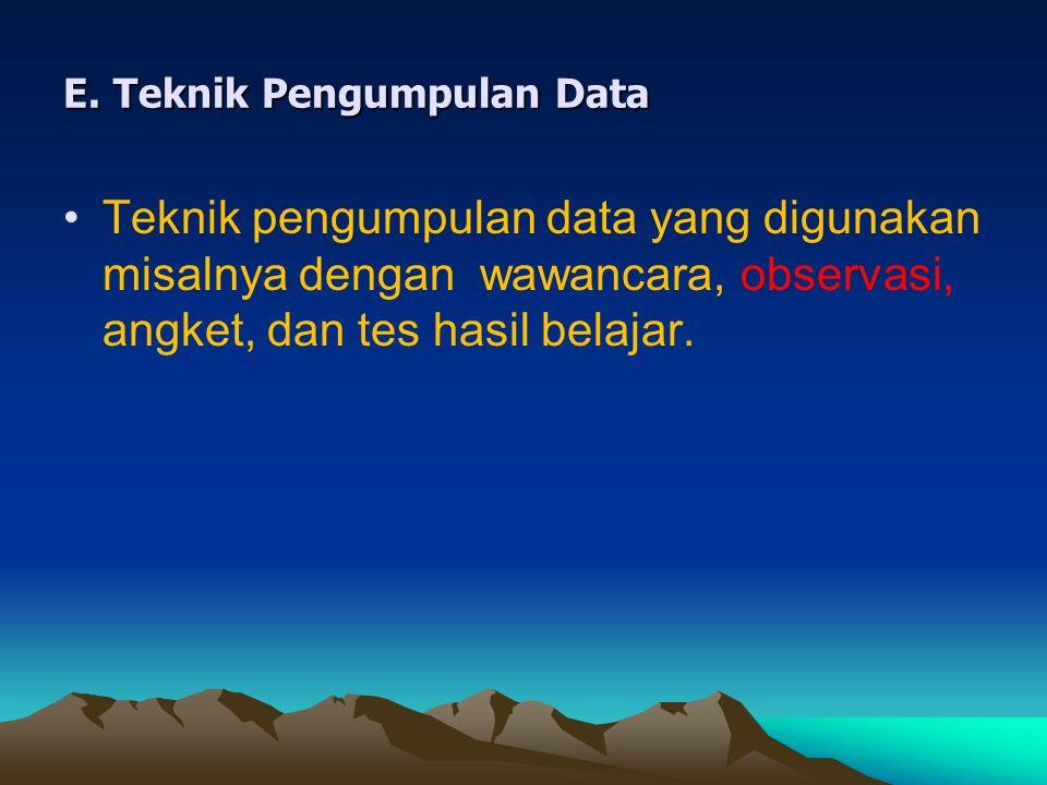 E. Teknik Pengumpulan Data Teknik pengumpulan data yang digunakan misalnya dengan wawancara, observasi, angket, dan tes hasil belajar.