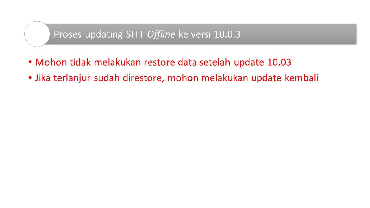Mohon tidak melakukan restore data setelah update 10.03 Jika terlanjur sudah direstore, mohon melakukan update kembali Proses updating SITT Offline ke versi 10.0.3