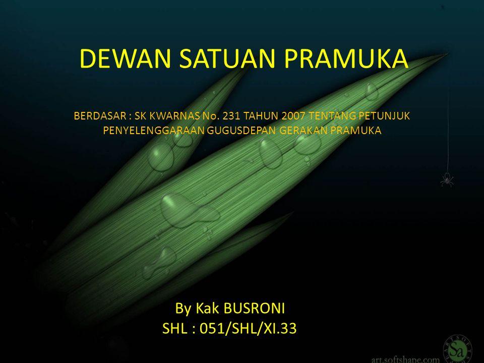 DEWAN SATUAN PRAMUKA By Kak BUSRONI SHL : 051/SHL/XI.33 BERDASAR : SK KWARNAS No. 231 TAHUN 2007 TENTANG PETUNJUK PENYELENGGARAAN GUGUSDEPAN GERAKAN P