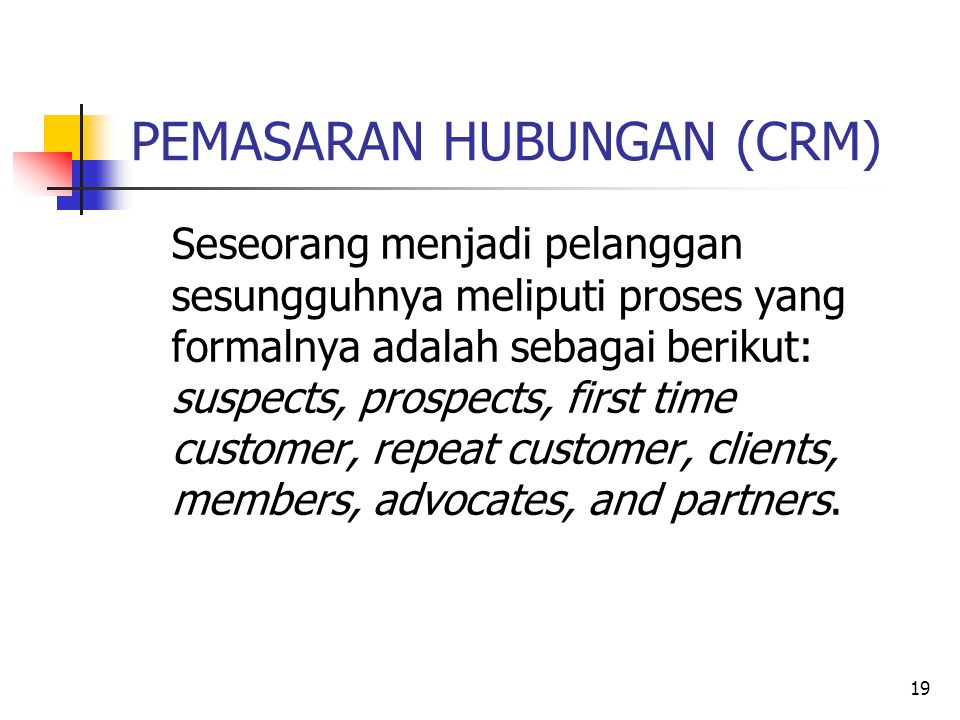 19 PEMASARAN HUBUNGAN (CRM) Seseorang menjadi pelanggan sesungguhnya meliputi proses yang formalnya adalah sebagai berikut: suspects, prospects, first time customer, repeat customer, clients, members, advocates, and partners.