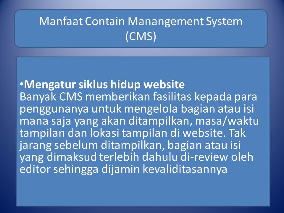 Manfaat Contain Manangement System (CMS) Mengatur siklus hidup website Banyak CMS memberikan fasilitas kepada para penggunanya untuk mengelola bagian atau isi mana saja yang akan ditampilkan, masa/waktu tampilan dan lokasi tampilan di website.