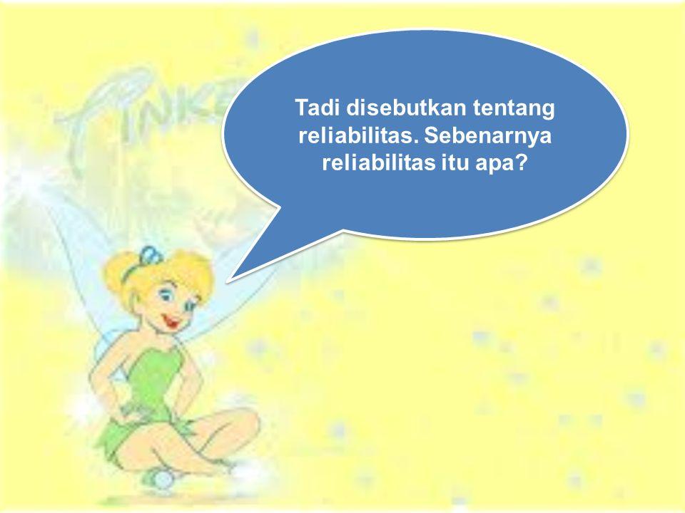 Tadi disebutkan tentang reliabilitas. Sebenarnya reliabilitas itu apa?
