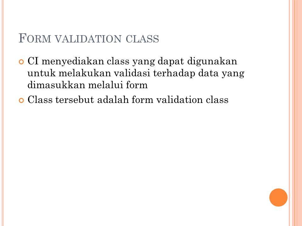 F ORM VALIDATION CLASS CI menyediakan class yang dapat digunakan untuk melakukan validasi terhadap data yang dimasukkan melalui form Class tersebut adalah form validation class