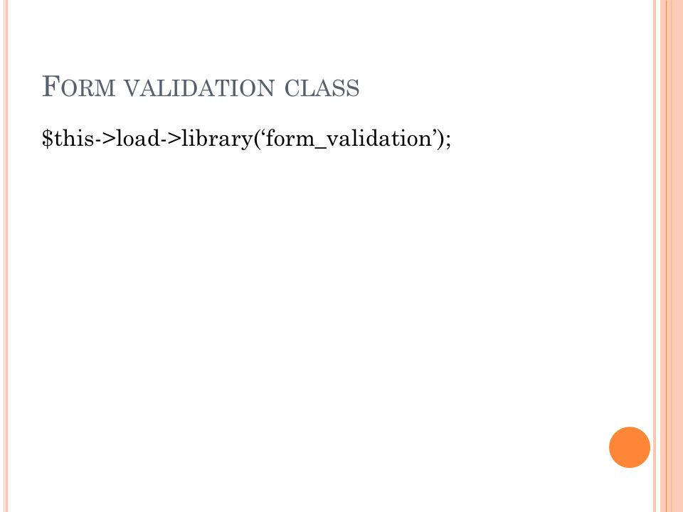 F ORM VALIDATION CLASS $this->load->library('form_validation');
