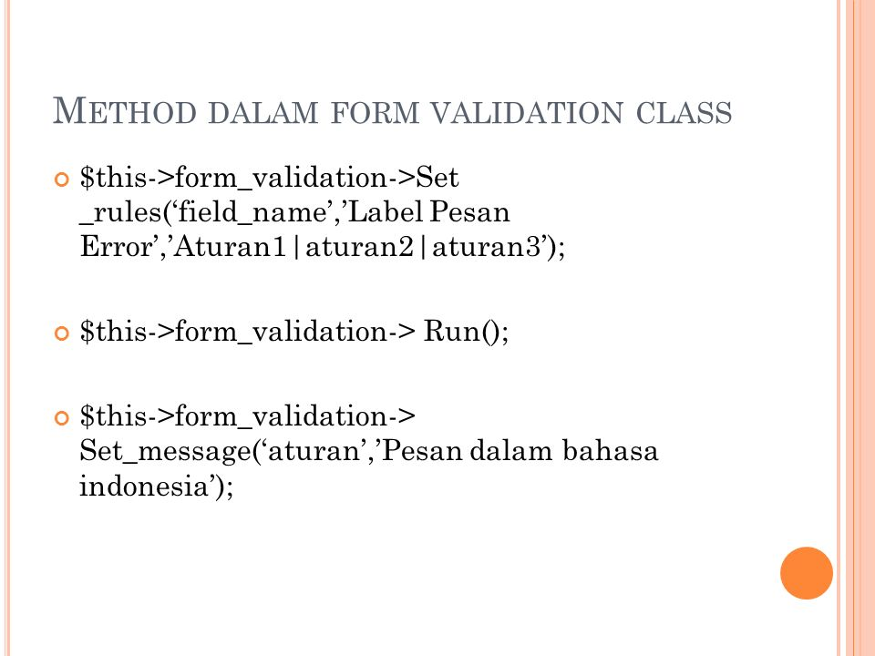 M ETHOD DALAM FORM VALIDATION CLASS $this->form_validation->Set _rules('field_name','Label Pesan Error','Aturan1|aturan2|aturan3'); $this->form_validation-> Run(); $this->form_validation-> Set_message('aturan','Pesan dalam bahasa indonesia');
