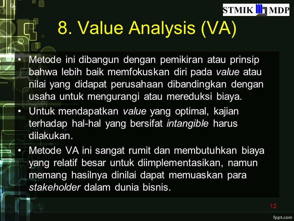 8. Value Analysis (VA) Metode ini dibangun dengan pemikiran atau prinsip bahwa lebih baik memfokuskan diri pada value atau nilai yang didapat perusaha