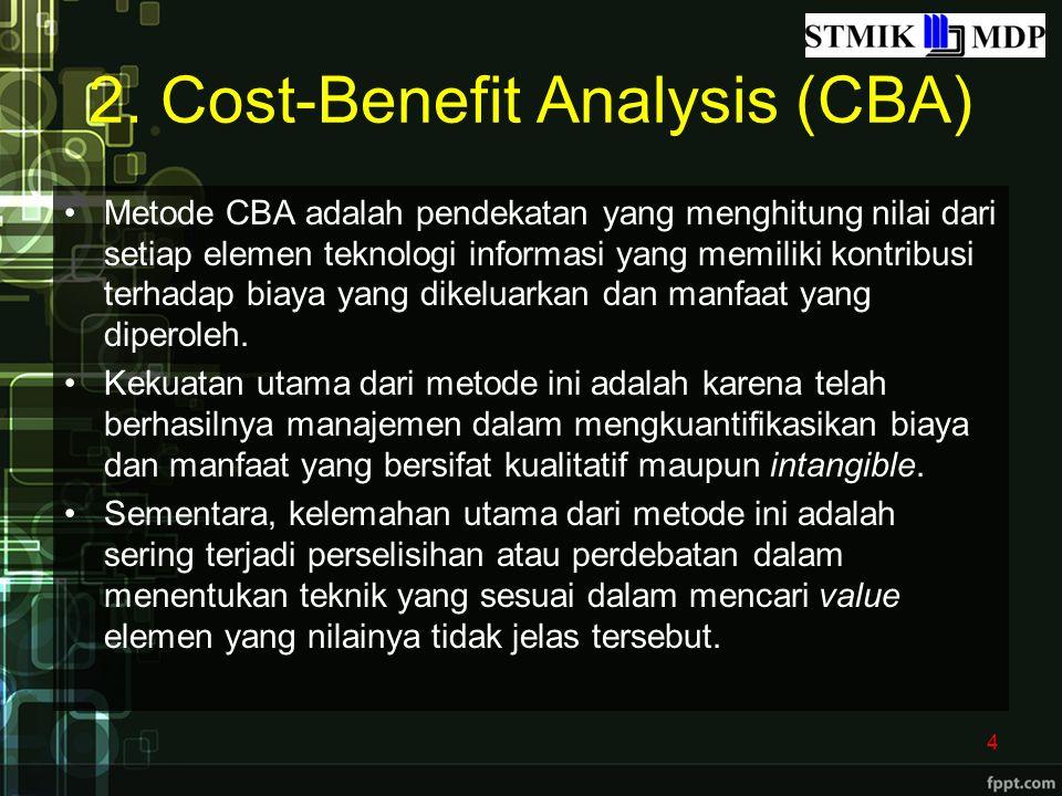 2. Cost-Benefit Analysis (CBA) Metode CBA adalah pendekatan yang menghitung nilai dari setiap elemen teknologi informasi yang memiliki kontribusi terh
