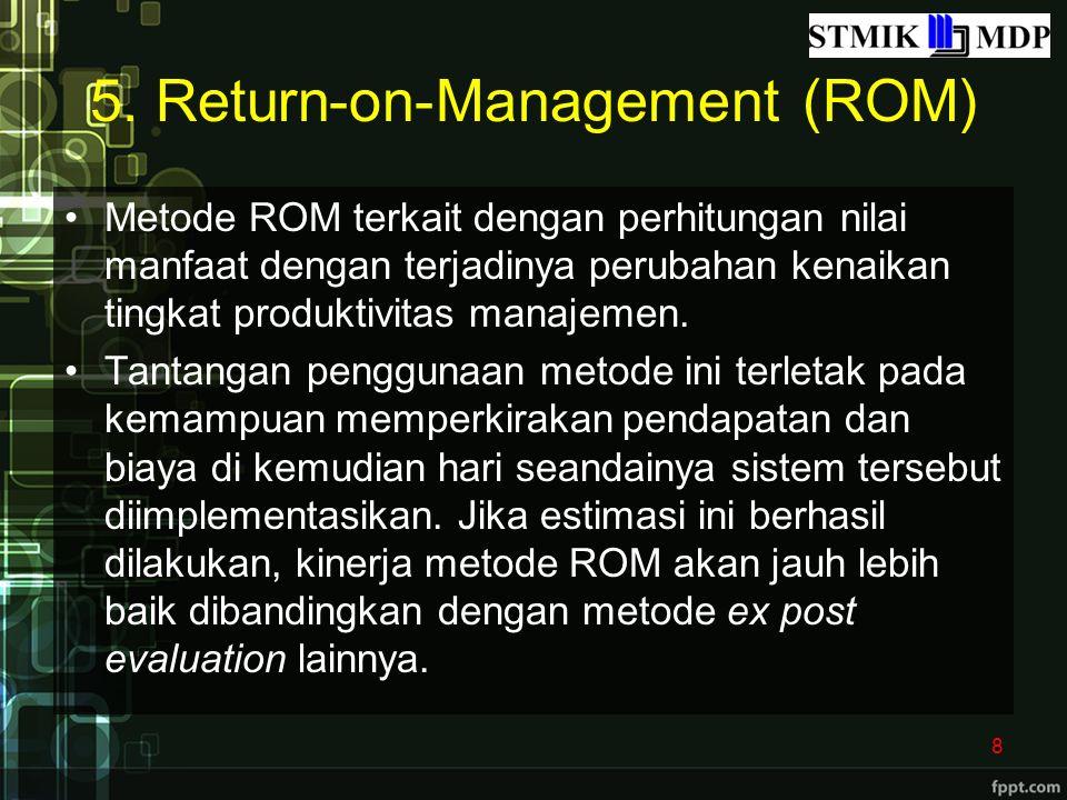 5. Return-on-Management (ROM) Metode ROM terkait dengan perhitungan nilai manfaat dengan terjadinya perubahan kenaikan tingkat produktivitas manajemen