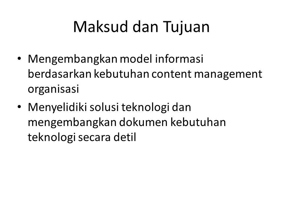 Maksud dan Tujuan Mengembangkan model informasi berdasarkan kebutuhan content management organisasi Menyelidiki solusi teknologi dan mengembangkan dokumen kebutuhan teknologi secara detil