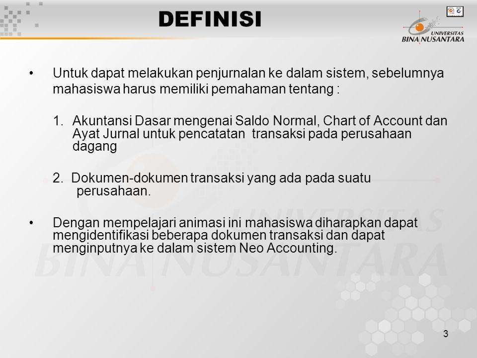 3 DEFINISI Untuk dapat melakukan penjurnalan ke dalam sistem, sebelumnya mahasiswa harus memiliki pemahaman tentang : 1.Akuntansi Dasar mengenai Saldo Normal, Chart of Account dan Ayat Jurnal untuk pencatatan transaksi pada perusahaan dagang 2.