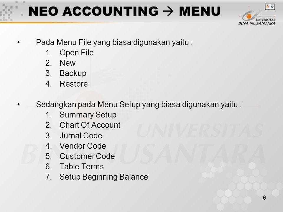 6 NEO ACCOUNTING  MENU Pada Menu File yang biasa digunakan yaitu : 1.Open File 2.New 3.Backup 4.Restore Sedangkan pada Menu Setup yang biasa digunakan yaitu : 1.Summary Setup 2.Chart Of Account 3.Jurnal Code 4.Vendor Code 5.Customer Code 6.Table Terms 7.Setup Beginning Balance