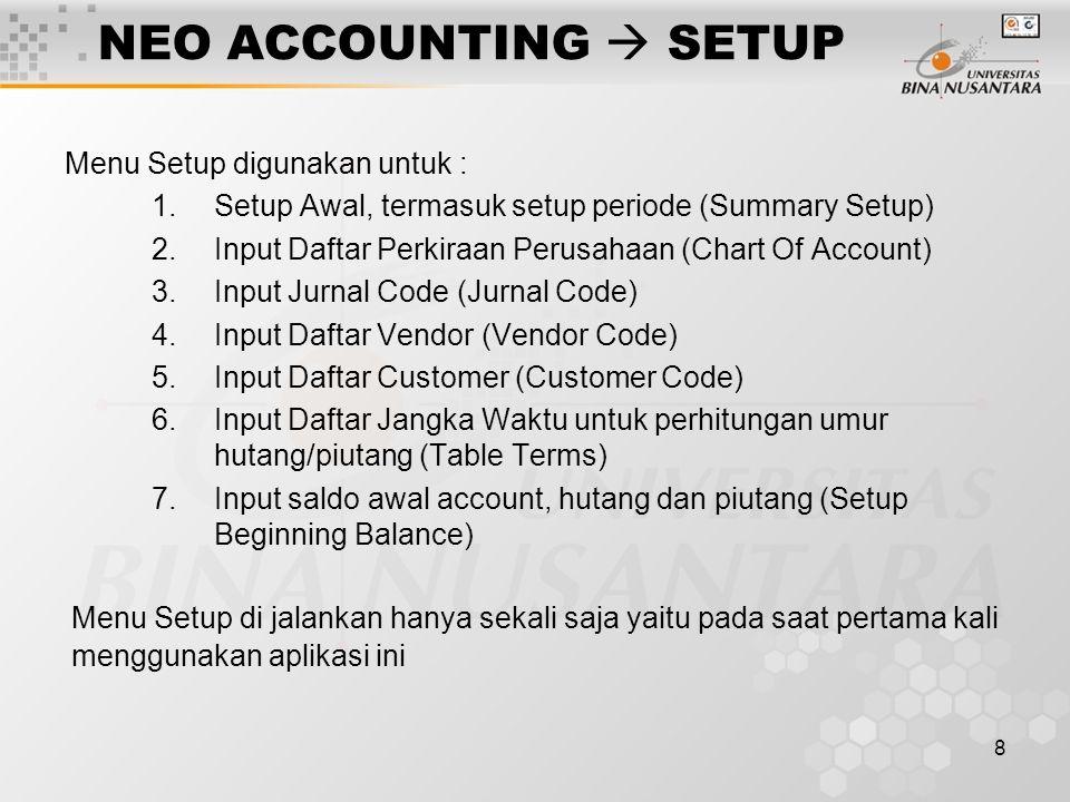 8 NEO ACCOUNTING  SETUP Menu Setup digunakan untuk : 1.Setup Awal, termasuk setup periode (Summary Setup) 2.Input Daftar Perkiraan Perusahaan (Chart Of Account) 3.Input Jurnal Code (Jurnal Code) 4.Input Daftar Vendor (Vendor Code) 5.Input Daftar Customer (Customer Code) 6.Input Daftar Jangka Waktu untuk perhitungan umur hutang/piutang (Table Terms) 7.Input saldo awal account, hutang dan piutang (Setup Beginning Balance) Menu Setup di jalankan hanya sekali saja yaitu pada saat pertama kali menggunakan aplikasi ini