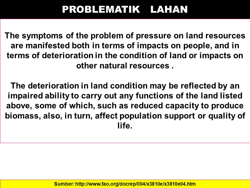 PROBLEMATIK LAHAN The symptoms of the problem of pressure on land resources are manifested both in terms of impacts on people, and in terms of deterio