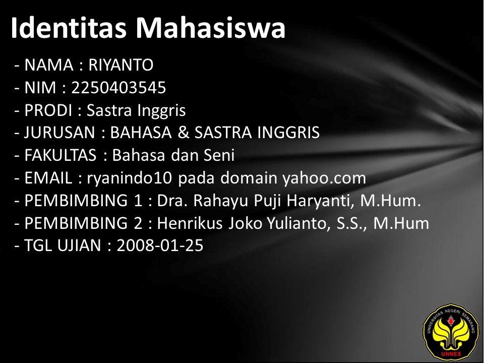 Identitas Mahasiswa - NAMA : RIYANTO - NIM : 2250403545 - PRODI : Sastra Inggris - JURUSAN : BAHASA & SASTRA INGGRIS - FAKULTAS : Bahasa dan Seni - EMAIL : ryanindo10 pada domain yahoo.com - PEMBIMBING 1 : Dra.