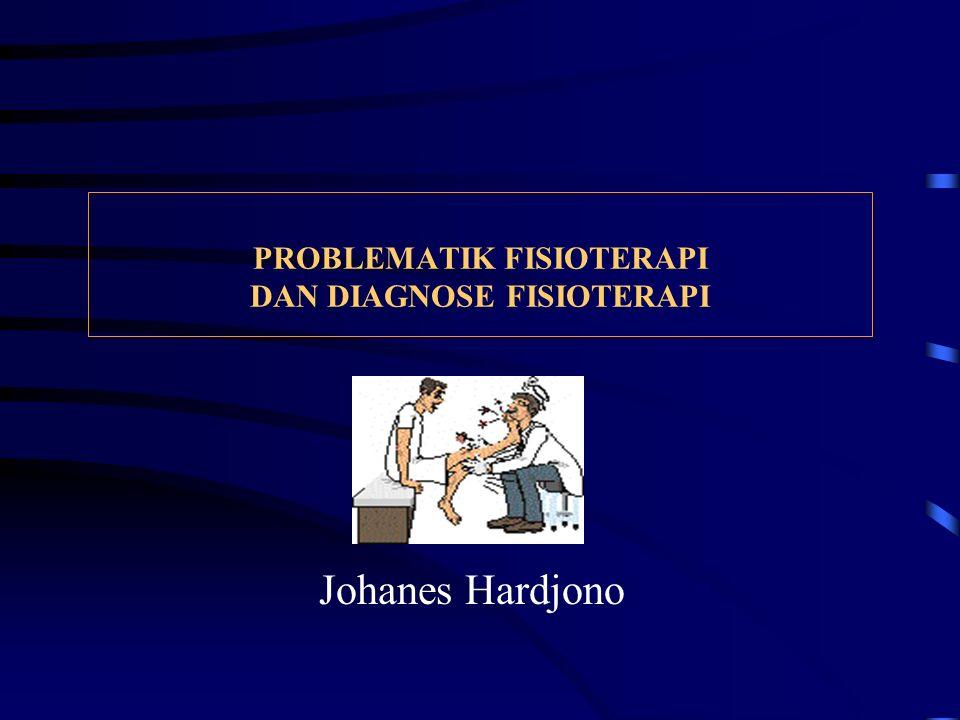 PROBLEMATIK FISIOTERAPI DAN DIAGNOSE FISIOTERAPI Johanes Hardjono