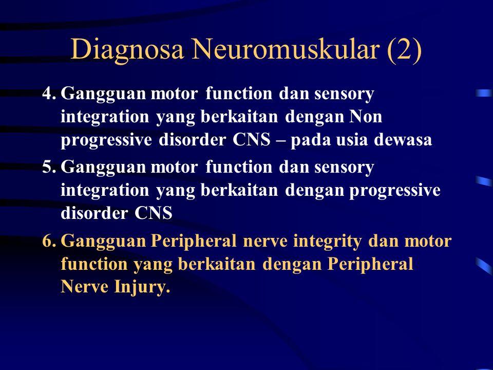 Diagnosa Neuromuskular (1) 1.Berpotensi untuk terjadi gangguan kinerja system neuromuskuler 2.Gangguan Perkembangan Neuromotor 3.Gangguan motor function dan sensory integration yang berkaitan dengan Non progressive disorder CNS – congenital atau pada bayi dan masa anak.