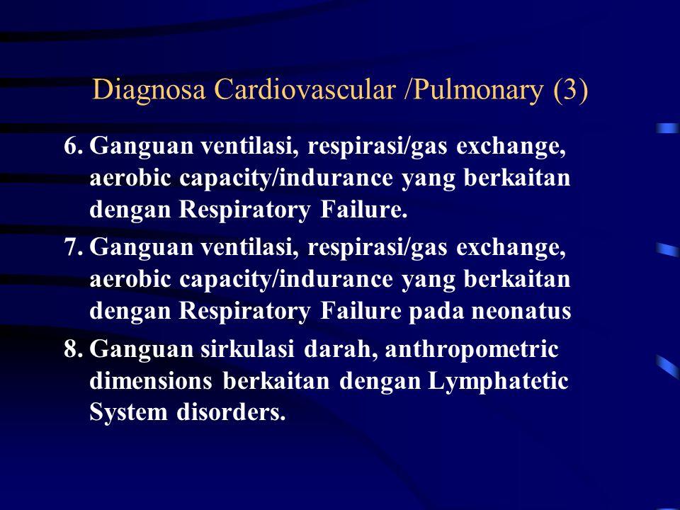 Diagnosa Cardiovascular /Pulmonary (2) 4.Gangguan kapasitas aerobik/ketahanan yang berkaitan dengan Cardiovascular Pump Dysfuntion or failure 5.Ganguan ventilasi, respirasi/gas exchange, aerobic capacity/indurance yang berkaitan dengan Ventilatory Pump Dysfunction or Failure.