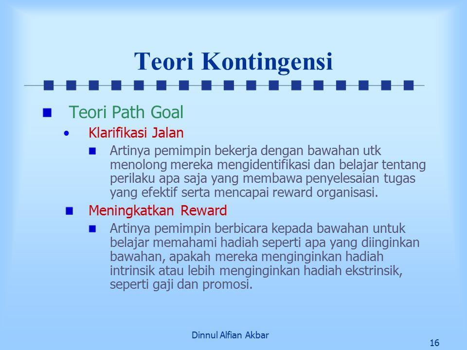 Dinnul Alfian Akbar 16 Teori Kontingensi Teori Path Goal Klarifikasi Jalan Artinya pemimpin bekerja dengan bawahan utk menolong mereka mengidentifikasi dan belajar tentang perilaku apa saja yang membawa penyelesaian tugas yang efektif serta mencapai reward organisasi.