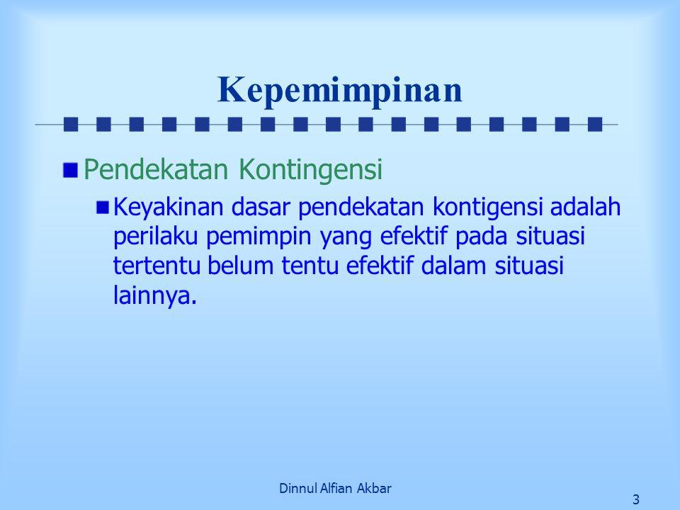 Dinnul Alfian Akbar 3 Kepemimpinan Pendekatan Kontingensi Keyakinan dasar pendekatan kontigensi adalah perilaku pemimpin yang efektif pada situasi tertentu belum tentu efektif dalam situasi lainnya.