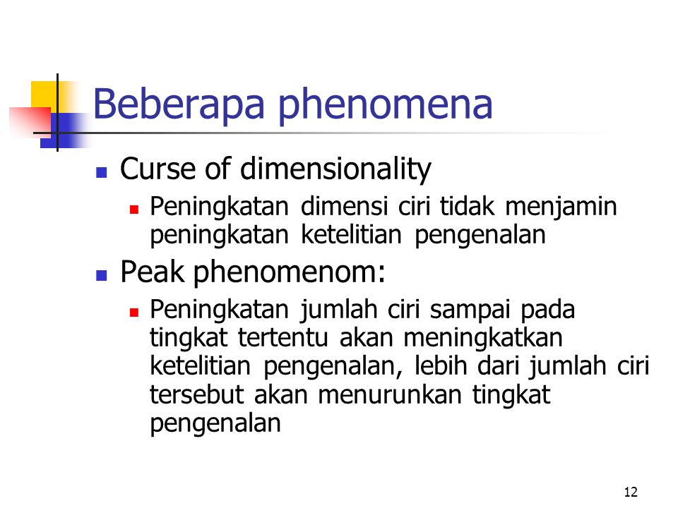 12 Beberapa phenomena Curse of dimensionality Peningkatan dimensi ciri tidak menjamin peningkatan ketelitian pengenalan Peak phenomenom: Peningkatan jumlah ciri sampai pada tingkat tertentu akan meningkatkan ketelitian pengenalan, lebih dari jumlah ciri tersebut akan menurunkan tingkat pengenalan