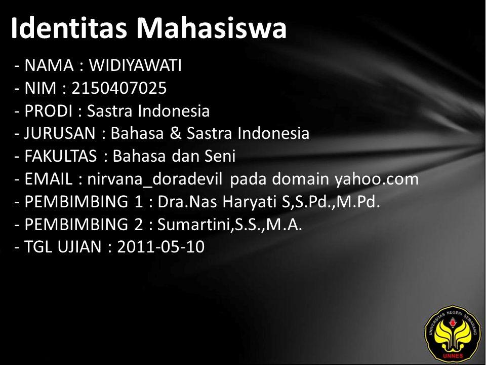 Identitas Mahasiswa - NAMA : WIDIYAWATI - NIM : 2150407025 - PRODI : Sastra Indonesia - JURUSAN : Bahasa & Sastra Indonesia - FAKULTAS : Bahasa dan Seni - EMAIL : nirvana_doradevil pada domain yahoo.com - PEMBIMBING 1 : Dra.Nas Haryati S,S.Pd.,M.Pd.