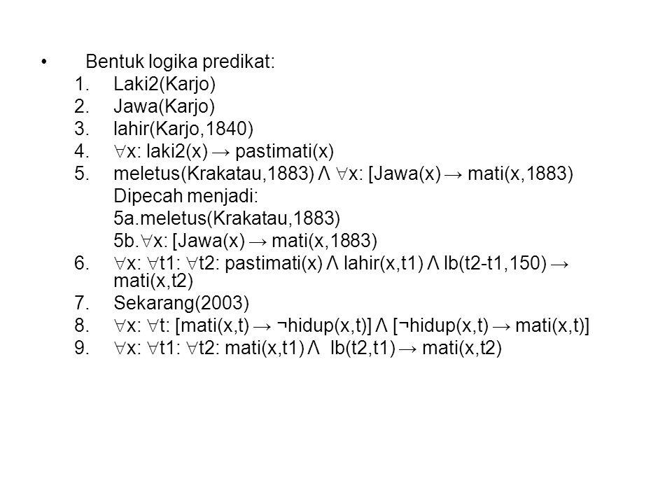 Bentuk logika predikat: 1.Laki2(Karjo) 2.Jawa(Karjo) 3.lahir(Karjo,1840) 4.  x: laki2(x) → pastimati(x) 5.meletus(Krakatau,1883) Λ  x: [Jawa(x) → ma