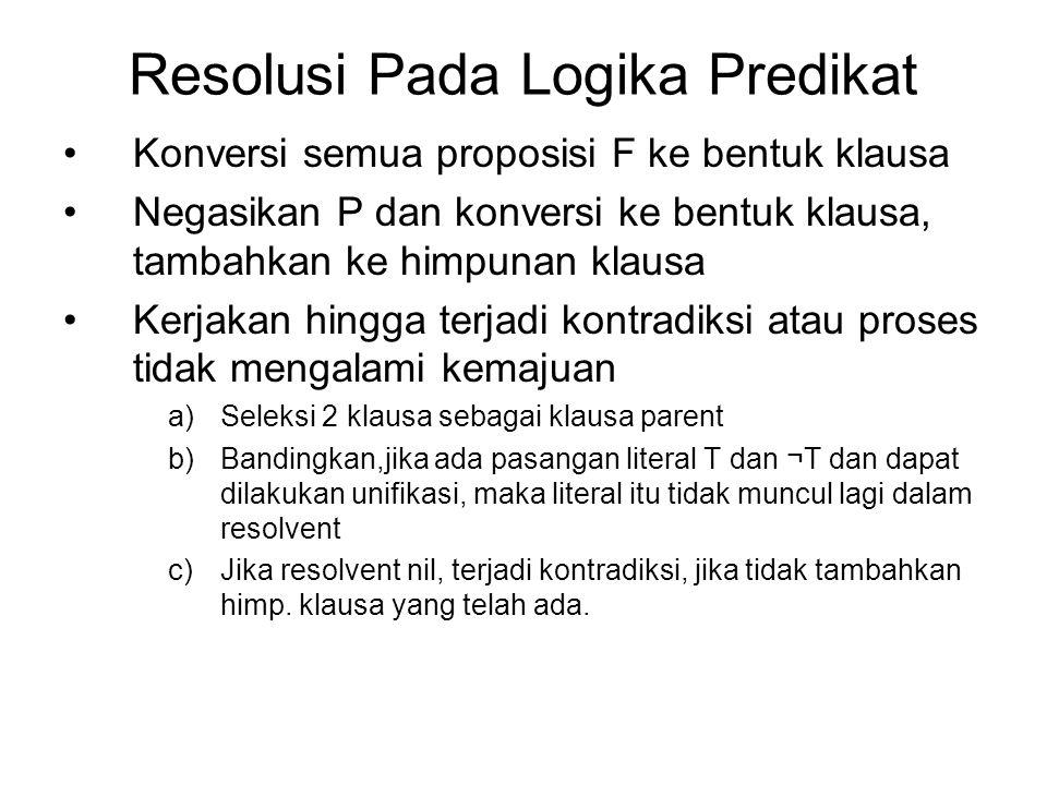 Resolusi Pada Logika Predikat Konversi semua proposisi F ke bentuk klausa Negasikan P dan konversi ke bentuk klausa, tambahkan ke himpunan klausa Kerj