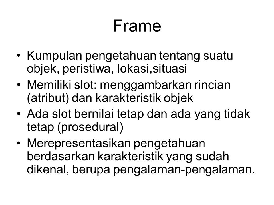 Frame Kumpulan pengetahuan tentang suatu objek, peristiwa, lokasi,situasi Memiliki slot: menggambarkan rincian (atribut) dan karakteristik objek Ada s