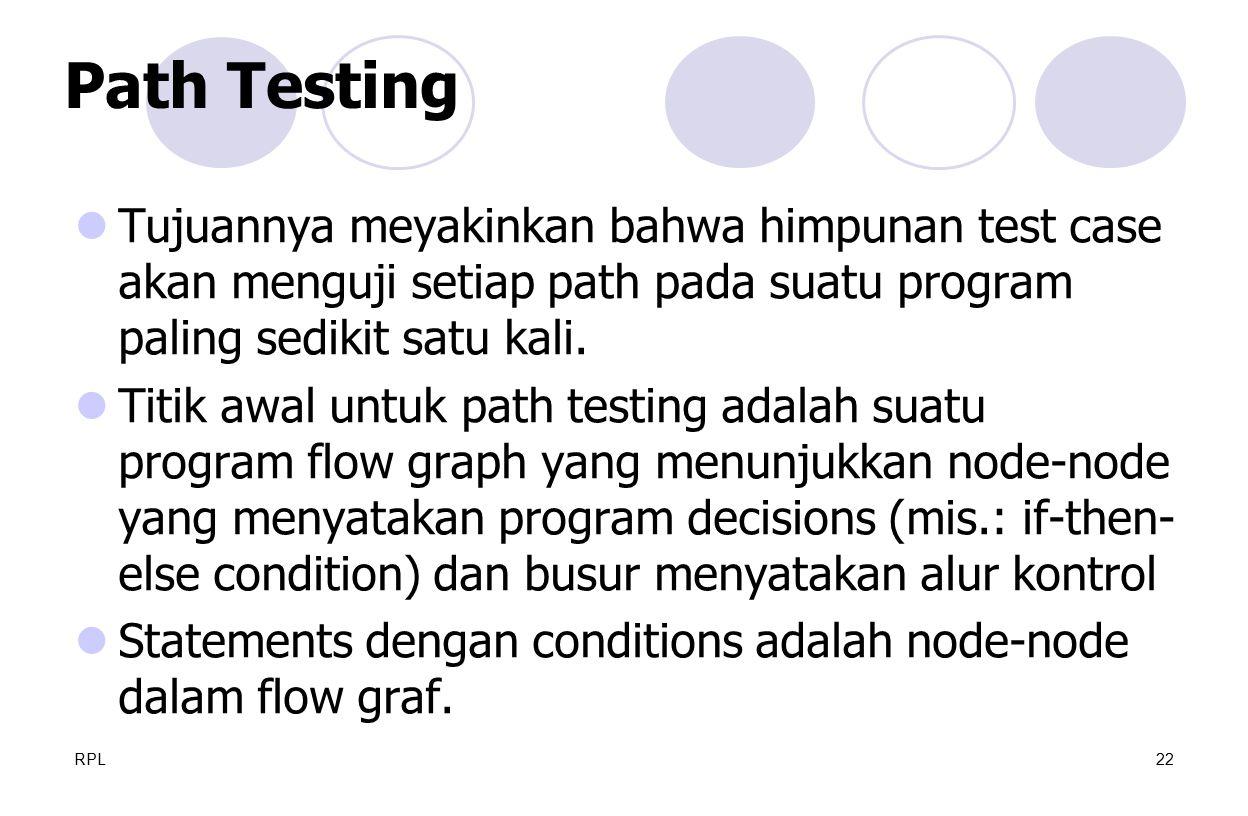 RPL22 Tujuannya meyakinkan bahwa himpunan test case akan menguji setiap path pada suatu program paling sedikit satu kali. Titik awal untuk path testin