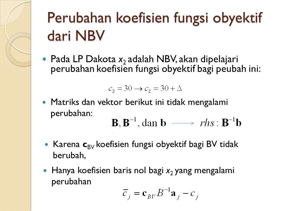 Perubahan koefisien fungsi obyektif dari NBV Pada LP Dakota x 2 adalah NBV, akan dipelajari perubahan koefisien fungsi obyektif bagi peubah ini: Matriks dan vektor berikut ini tidak mengalami perubahan: Karena c BV koefisien fungsi obyektif bagi BV tidak berubah, Hanya koefisien baris nol bagi x 2 yang mengalami perubahan