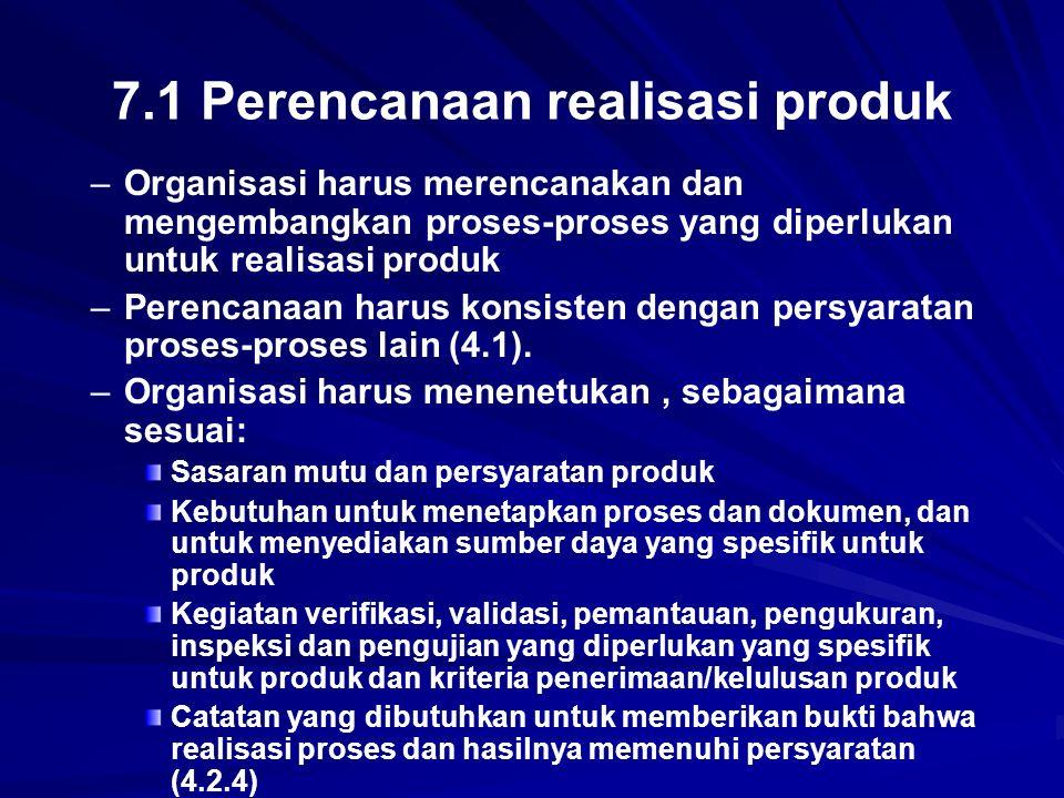 7.1 Perencanaan realisasi produk – –Organisasi harus merencanakan dan mengembangkan proses-proses yang diperlukan untuk realisasi produk – –Perencanaa