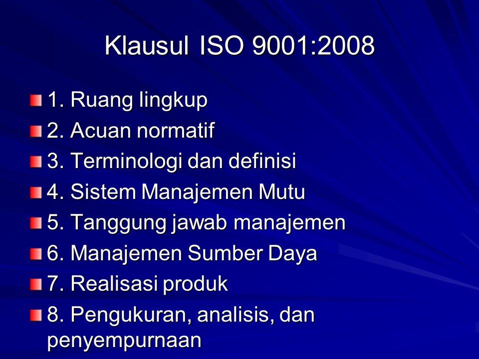 Klausul ISO 9001:2008 1. Ruang lingkup 2. Acuan normatif 3. Terminologi dan definisi 4. Sistem Manajemen Mutu 5. Tanggung jawab manajemen 6. Manajemen