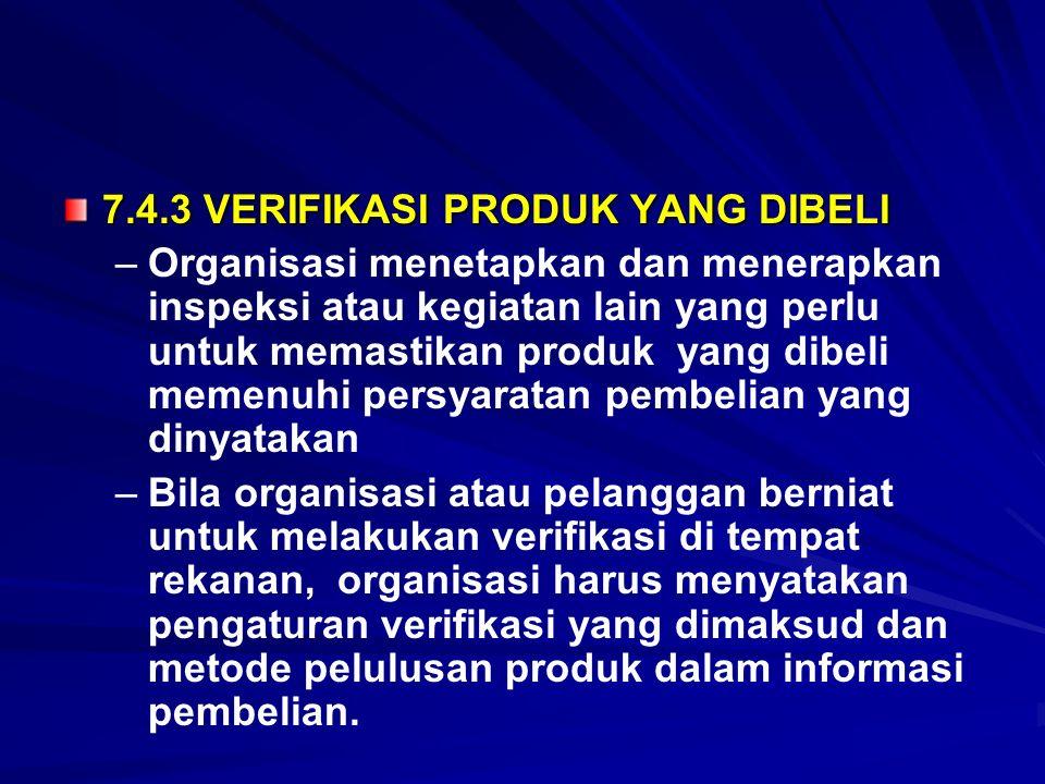 7.4.3 VERIFIKASI PRODUK YANG DIBELI – –Organisasi menetapkan dan menerapkan inspeksi atau kegiatan lain yang perlu untuk memastikan produk yang dibeli