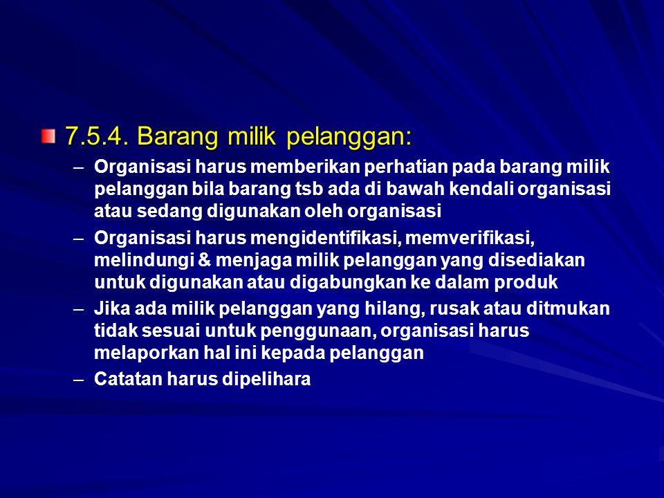 7.5.4. Barang milik pelanggan: – –Organisasi harus memberikan perhatian pada barang milik pelanggan bila barang tsb ada di bawah kendali organisasi at