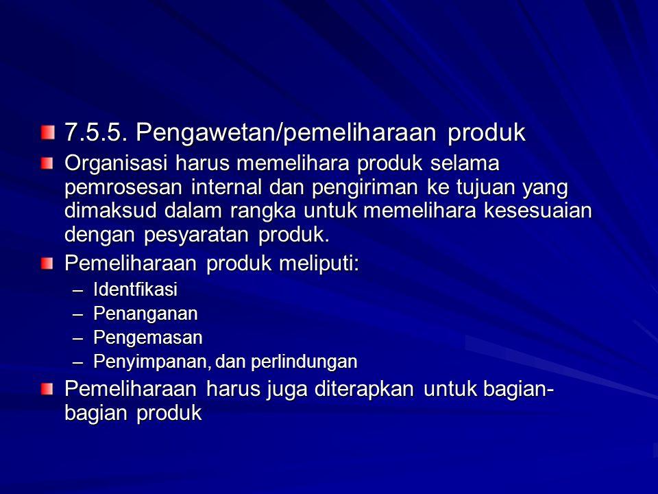 7.5.5. Pengawetan/pemeliharaan produk Organisasi harus memelihara produk selama pemrosesan internal dan pengiriman ke tujuan yang dimaksud dalam rangk