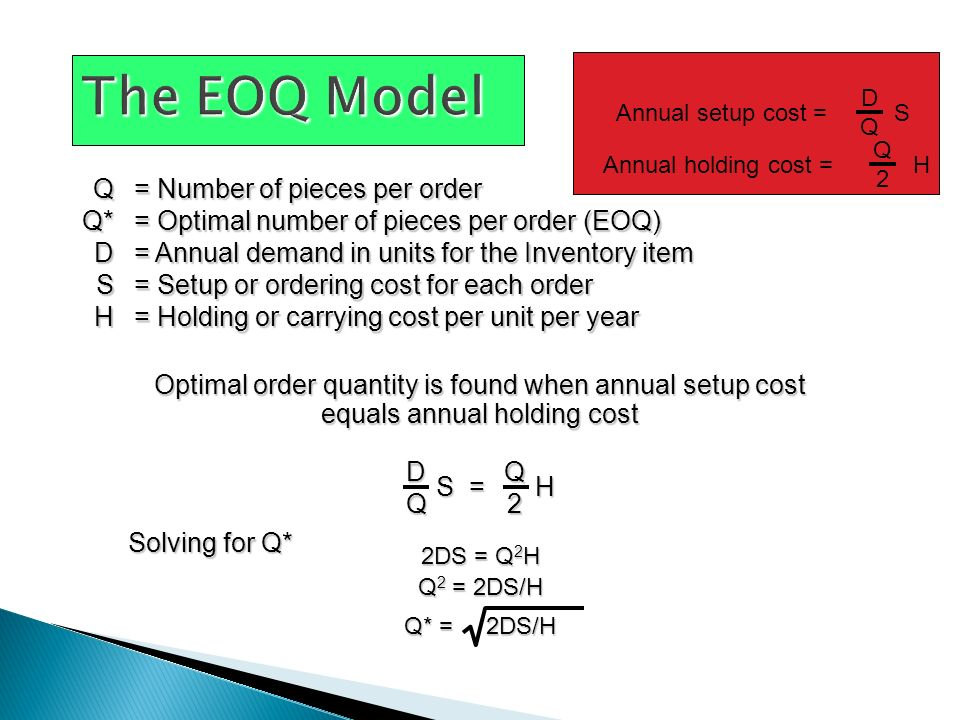 Q= Number of pieces per order Q*= Optimal number of pieces per order (EOQ) D= Annual demand in units for the Inventory item S= Setup or ordering cost for each order H= Holding or carrying cost per unit per year Optimal order quantity is found when annual setup cost equals annual holding cost Annual setup cost = S DQDQ Annual holding cost = H Q2Q2 DQ S = H Q2 Solving for Q* 2DS = Q 2 H Q 2 = 2DS/H Q* = 2DS/H