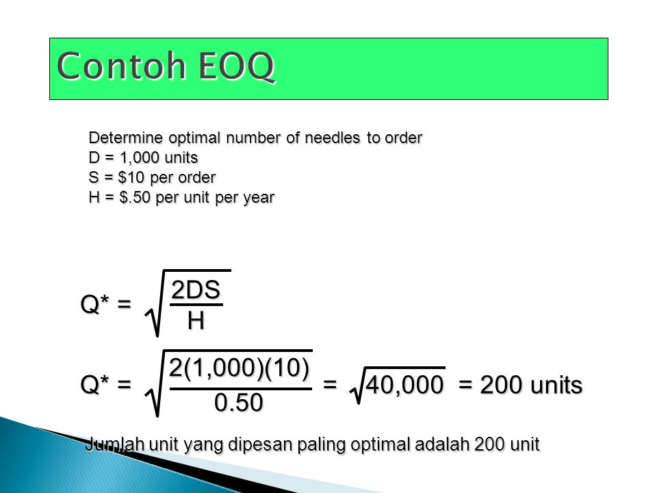 Determine optimal number of needles to order D = 1,000 units S = $10 per order H = $.50 per unit per year Q* = 2DSH 2(1,000)(10)0.50 = 40,000 = 200 units Jumlah unit yang dipesan paling optimal adalah 200 unit