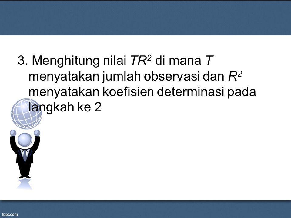 3. Menghitung nilai TR 2 di mana T menyatakan jumlah observasi dan R 2 menyatakan koefisien determinasi pada langkah ke 2