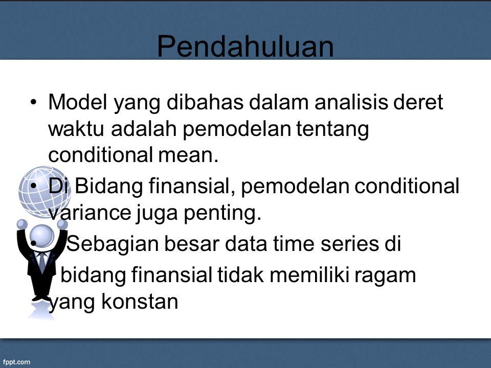 Pendahuluan Model yang dibahas dalam analisis deret waktu adalah pemodelan tentang conditional mean. Di Bidang finansial, pemodelan conditional varian