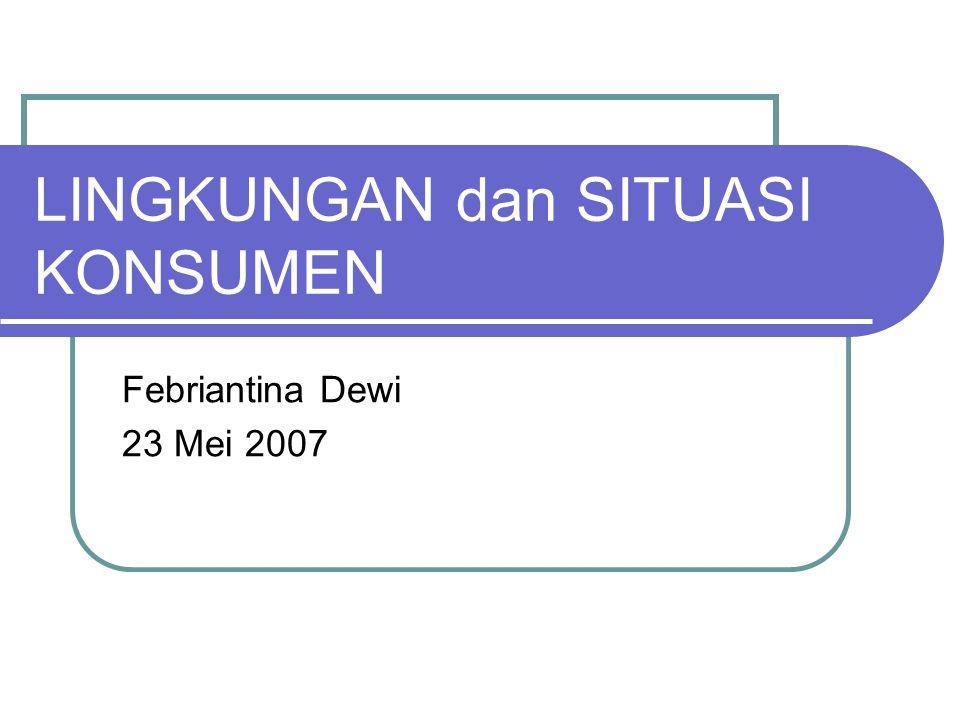 LINGKUNGAN dan SITUASI KONSUMEN Febriantina Dewi 23 Mei 2007
