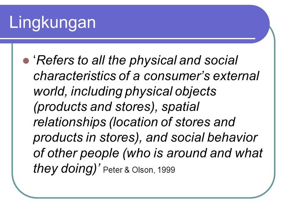 Lingkungan Konsumen Lingkungan Sosial Semua interaksi sosial yg terjadi antara konsumen dengan orang di sekelilingnya Orang-orang lain yg berada di sekeliling konsumen termasuk dari perilaku orang2 tersebut Lingkungan Fisik Segala sesuatu yang berbentuk fisik di sekeliling konsumen: beragam produk, toko, maupun lokasi toko dan produk di dalam toko