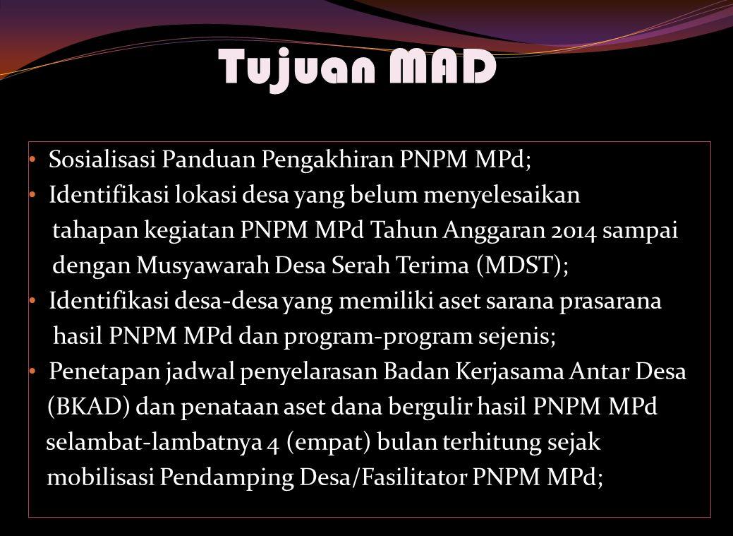 Tujuan MAD Sosialisasi Panduan Pengakhiran PNPM MPd; Identifikasi lokasi desa yang belum menyelesaikan tahapan kegiatan PNPM MPd Tahun Anggaran 2014 sampai dengan Musyawarah Desa Serah Terima (MDST); Identifikasi desa-desa yang memiliki aset sarana prasarana hasil PNPM MPd dan program-program sejenis; Penetapan jadwal penyelarasan Badan Kerjasama Antar Desa (BKAD) dan penataan aset dana bergulir hasil PNPM MPd selambat-lambatnya 4 (empat) bulan terhitung sejak mobilisasi Pendamping Desa/Fasilitator PNPM MPd;