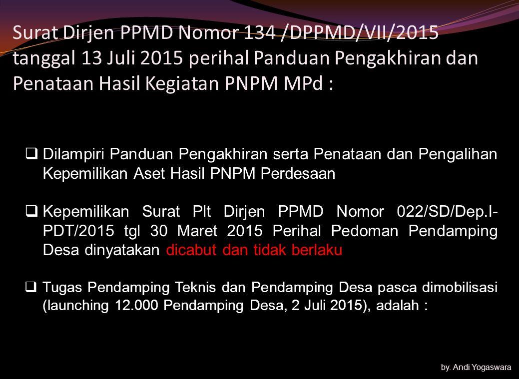 Surat Dirjen PPMD Nomor 134 /DPPMD/VII/2015 tanggal 13 Juli 2015 perihal Panduan Pengakhiran dan Penataan Hasil Kegiatan PNPM MPd :  Dilampiri Panduan Pengakhiran serta Penataan dan Pengalihan Kepemilikan Aset Hasil PNPM Perdesaan  Kepemilikan Surat Plt Dirjen PPMD Nomor 022/SD/Dep.I- PDT/2015 tgl 30 Maret 2015 Perihal Pedoman Pendamping Desa dinyatakan dicabut dan tidak berlaku  Tugas Pendamping Teknis dan Pendamping Desa pasca dimobilisasi (launching 12.000 Pendamping Desa, 2 Juli 2015), adalah : by.