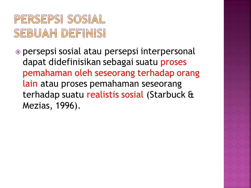  persepsi sosial atau persepsi interpersonal dapat didefinisikan sebagai suatu proses pemahaman oleh seseorang terhadap orang lain atau proses pemahaman seseorang terhadap suatu realistis sosial (Starbuck & Mezias, 1996).