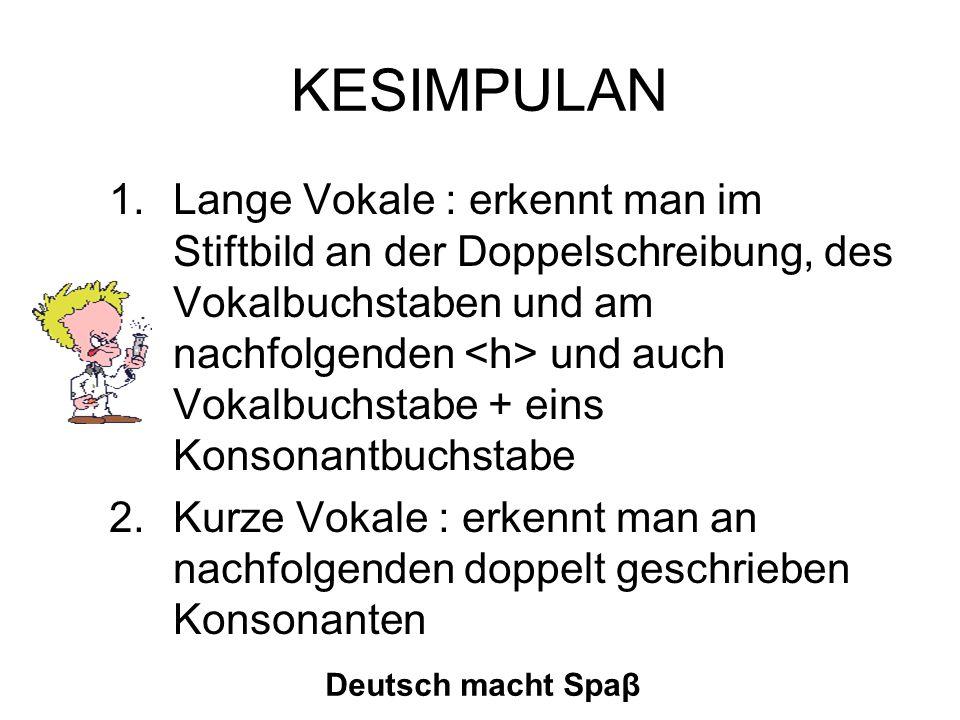 KESIMPULAN 1.Lange Vokale : erkennt man im Stiftbild an der Doppelschreibung, des Vokalbuchstaben und am nachfolgenden und auch Vokalbuchstabe + eins Konsonantbuchstabe 2.Kurze Vokale : erkennt man an nachfolgenden doppelt geschrieben Konsonanten Deutsch macht Spaβ