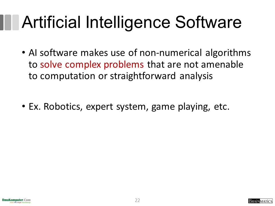 Artificial Intelligence Software AI software makes use of non-numerical algorithms to solve complex problems that are not amenable to computation or s